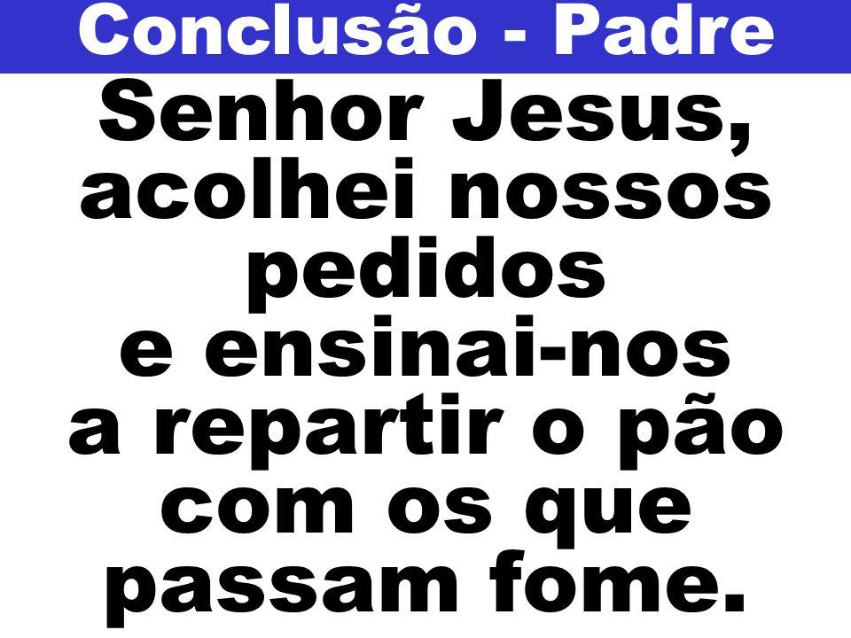 Conclusão - Padre Senhor Jesus, acolhei nossos pedidos e ensinai-nos a repartir o pão com os que passam fome.