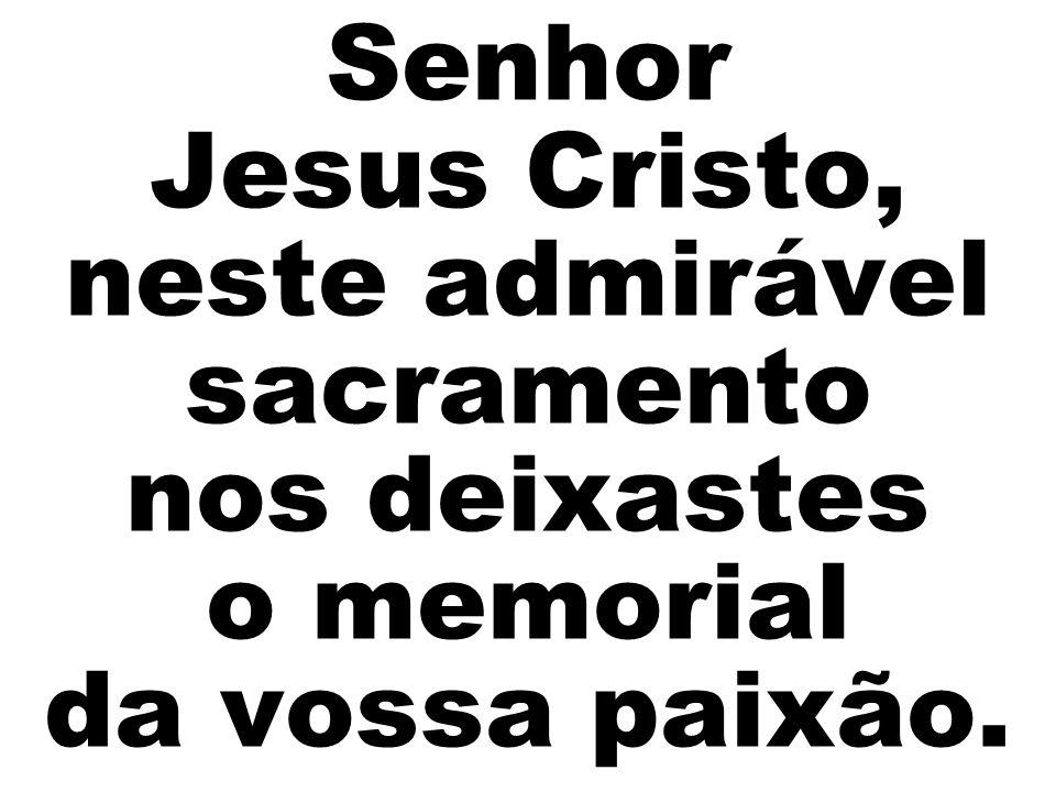 Senhor Jesus Cristo, neste admirável sacramento nos deixastes o memorial da vossa paixão.