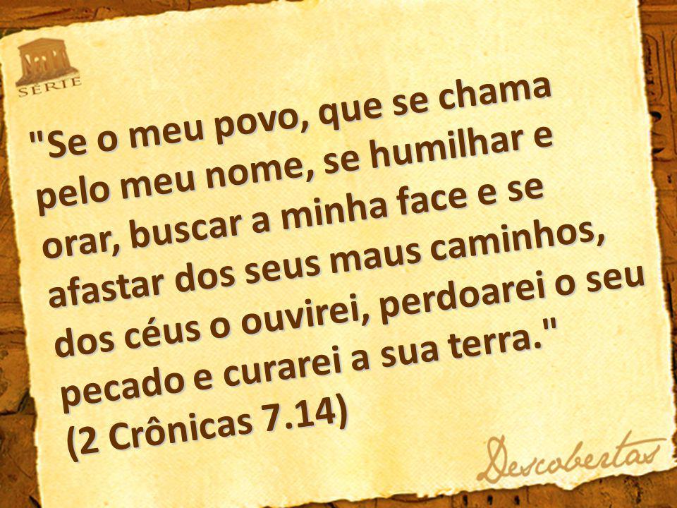 Se o meu povo, que se chama pelo meu nome, se humilhar e orar, buscar a minha face e se afastar dos seus maus caminhos, dos céus o ouvirei, perdoarei o seu pecado e curarei a sua terra. (2 Crônicas 7.14)
