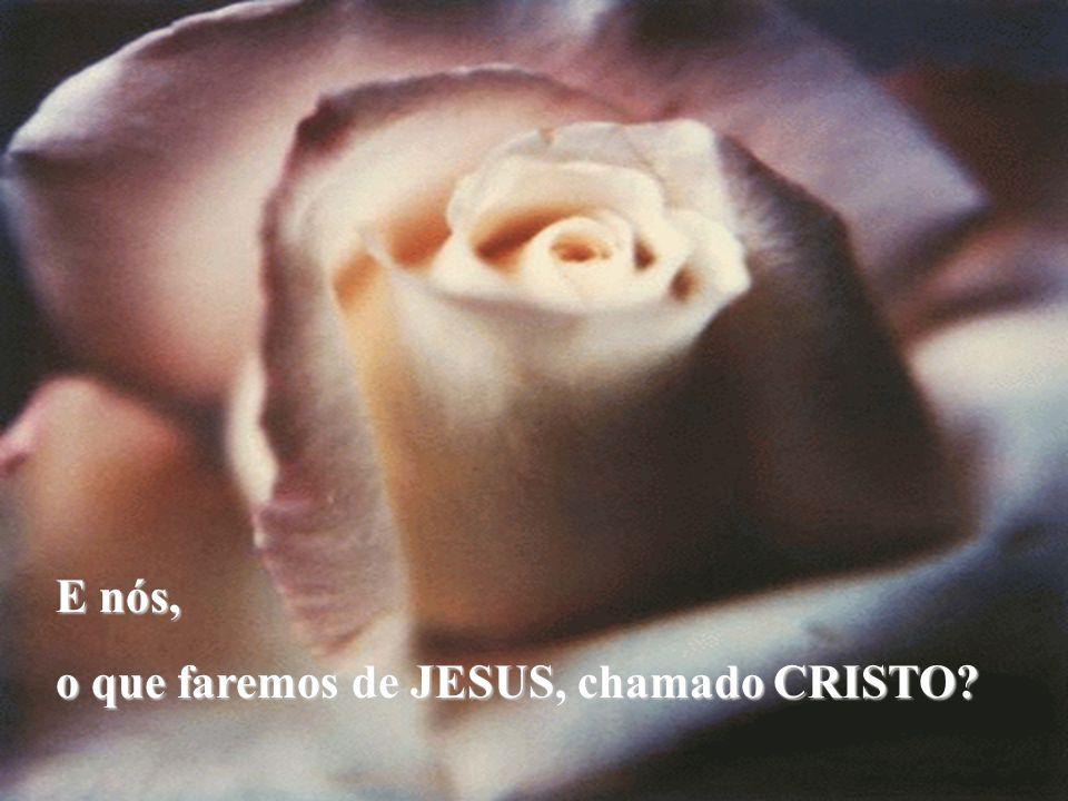 E nós, o que faremos de JESUS, chamado CRISTO