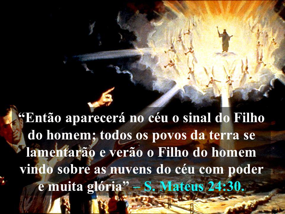 Então aparecerá no céu o sinal do Filho do homem; todos os povos da terra se lamentarão e verão o Filho do homem vindo sobre as nuvens do céu com poder e muita glória – S.