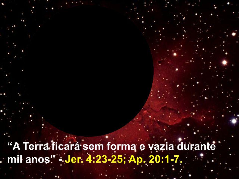 A Terra ficará sem forma e vazia durante mil anos - Jer. 4:23-25; Ap