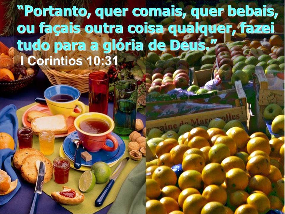 Portanto, quer comais, quer bebais, ou façais outra coisa qualquer, fazei tudo para a glória de Deus.