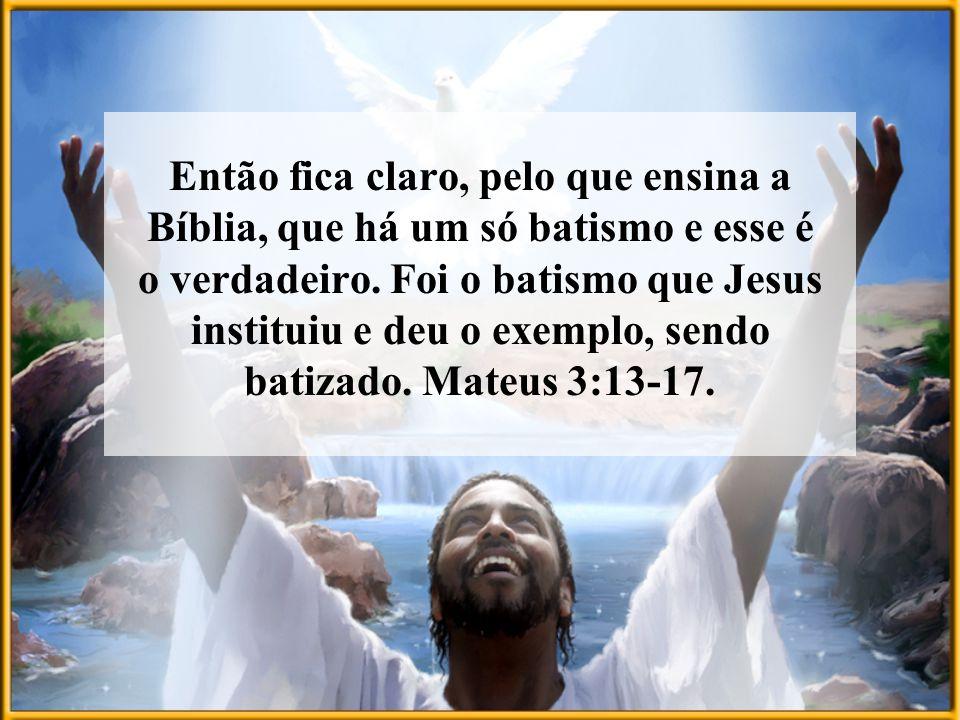 Então fica claro, pelo que ensina a Bíblia, que há um só batismo e esse é o verdadeiro.