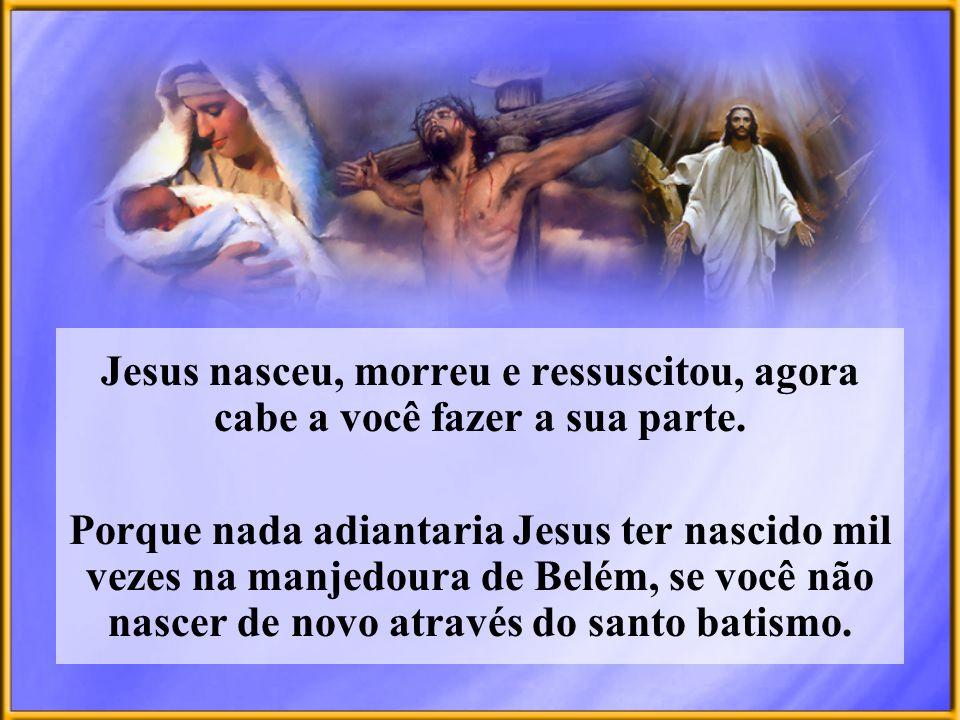 Jesus nasceu, morreu e ressuscitou, agora cabe a você fazer a sua parte.