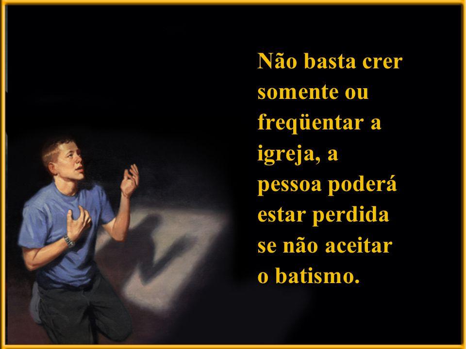 Não basta crer somente ou freqüentar a igreja, a pessoa poderá estar perdida se não aceitar o batismo.