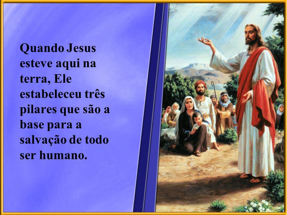 Quando Jesus esteve aqui na terra, Ele estabeleceu três pilares que são a base para a salvação de todo ser humano.