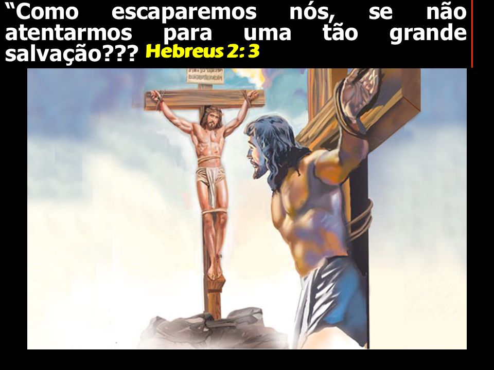 Como escaparemos nós, se não atentarmos para uma tão grande salvação