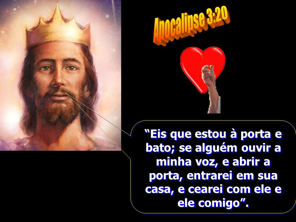 Apocalipse 3:20 Eis que estou à porta e bato; se alguém ouvir a minha voz, e abrir a porta, entrarei em sua casa, e cearei com ele e ele comigo .