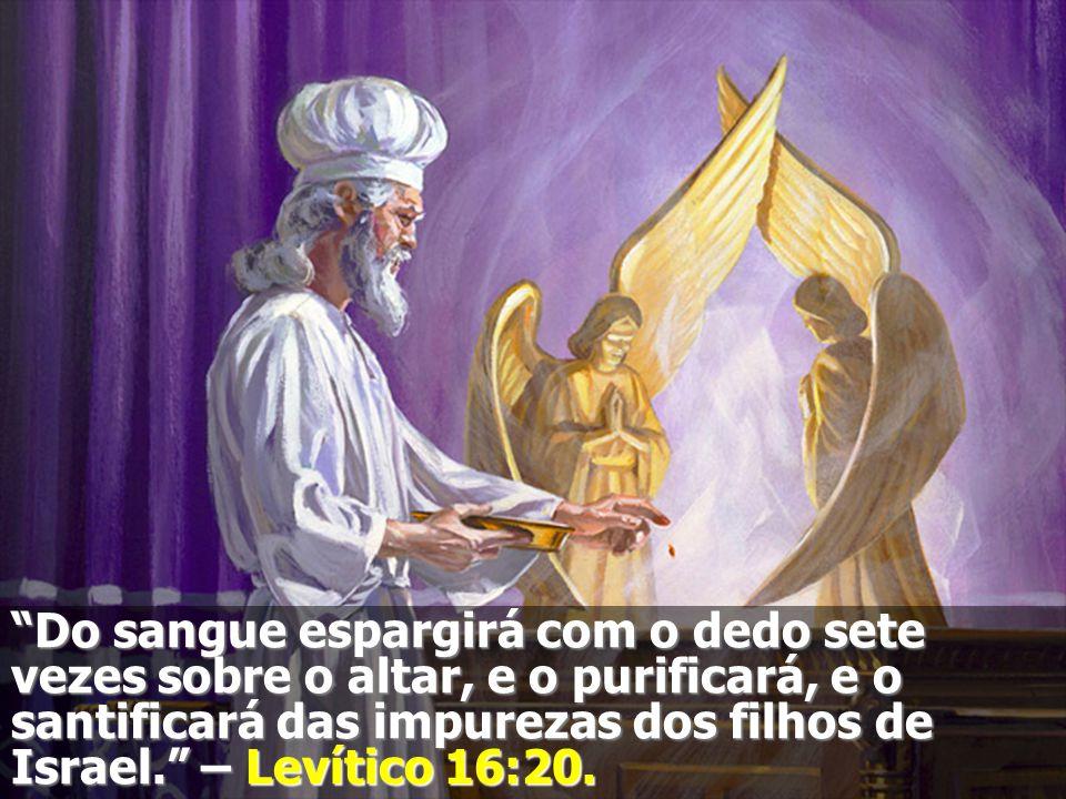 Do sangue espargirá com o dedo sete vezes sobre o altar, e o purificará, e o santificará das impurezas dos filhos de Israel. – Levítico 16:20.