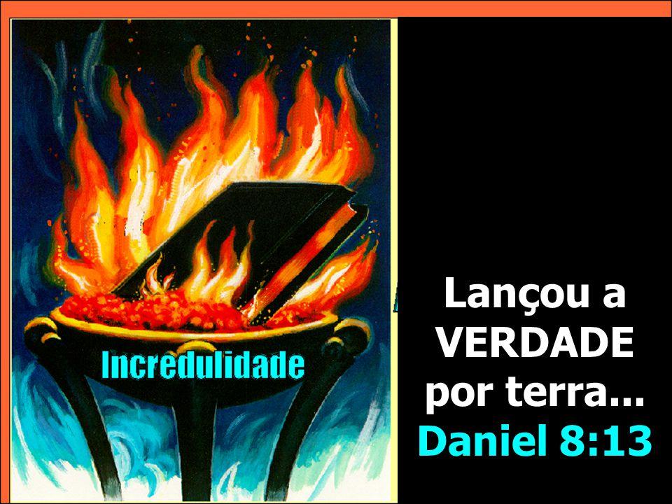 Lançou a VERDADE por terra... Daniel 8:13