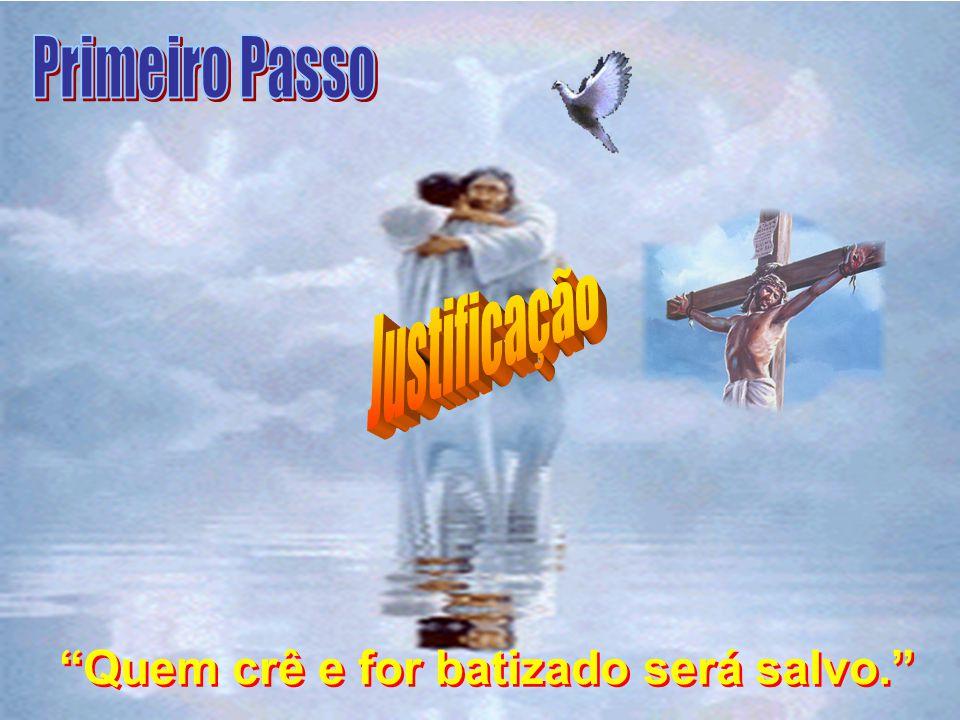Primeiro Passo Justificação Quem crê e for batizado será salvo.