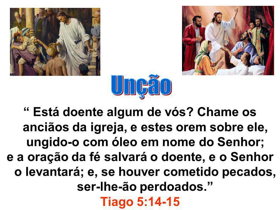 Unção Está doente algum de vós Chame os anciãos da igreja, e estes orem sobre ele, ungido-o com óleo em nome do Senhor;
