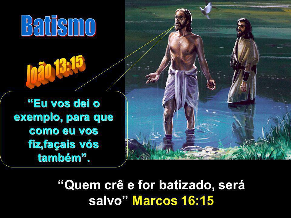 Batismo João 13:15 Quem crê e for batizado, será salvo Marcos 16:15