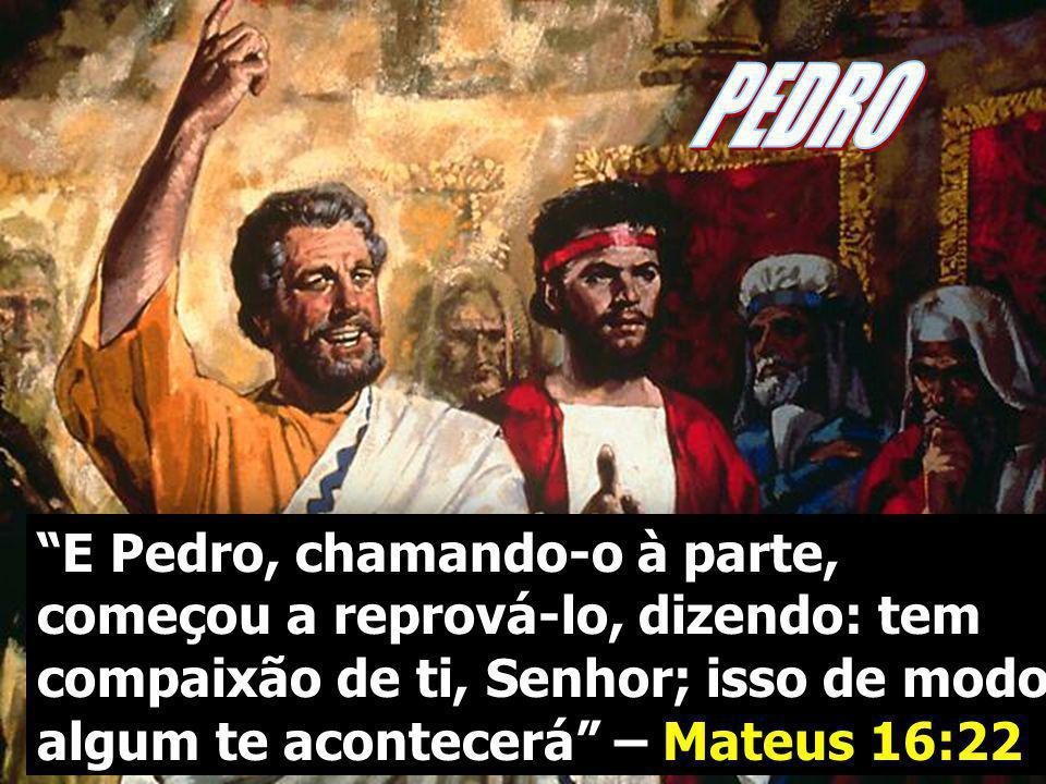 PEDRO E Pedro, chamando-o à parte, começou a reprová-lo, dizendo: tem compaixão de ti, Senhor; isso de modo algum te acontecerá – Mateus 16:22.