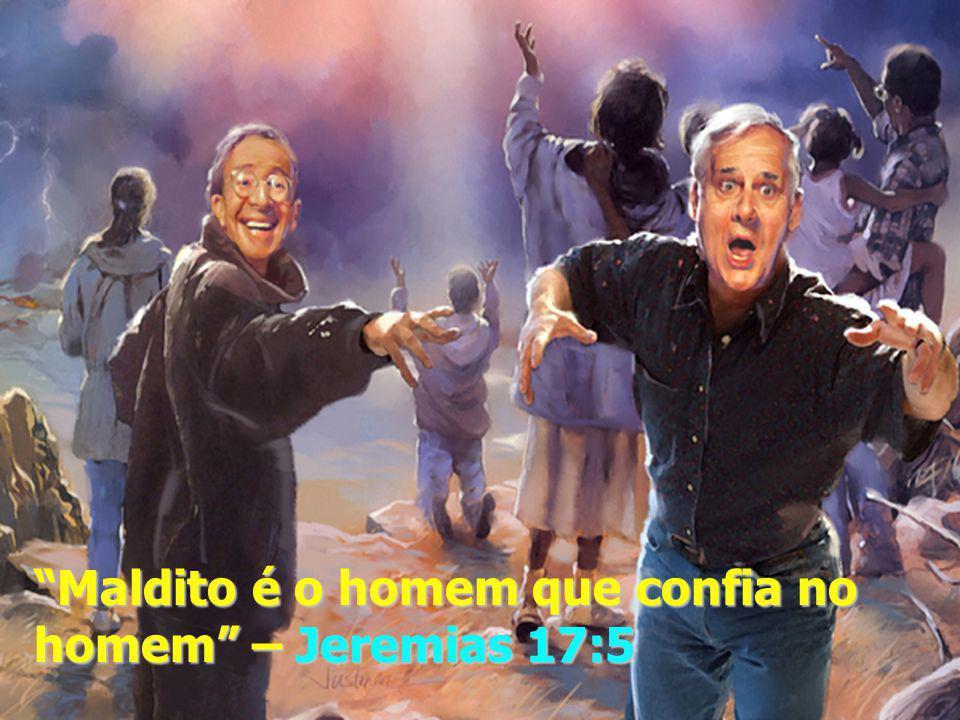 Maldito é o homem que confia no homem – Jeremias 17:5