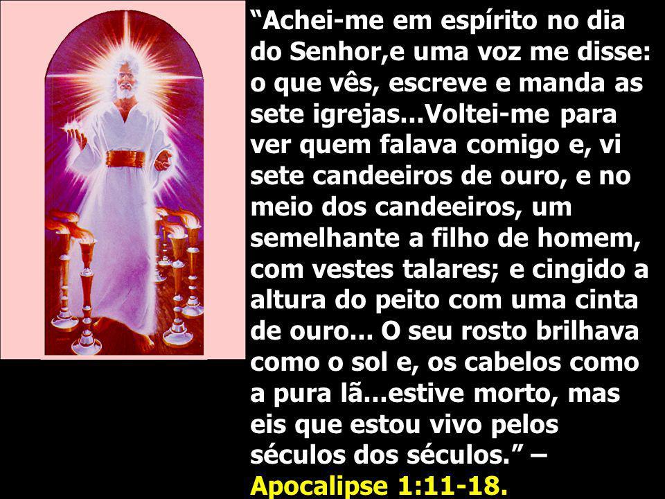 Achei-me em espírito no dia do Senhor,e uma voz me disse: o que vês, escreve e manda as sete igrejas...Voltei-me para ver quem falava comigo e, vi sete candeeiros de ouro, e no meio dos candeeiros, um semelhante a filho de homem, com vestes talares; e cingido a altura do peito com uma cinta de ouro...