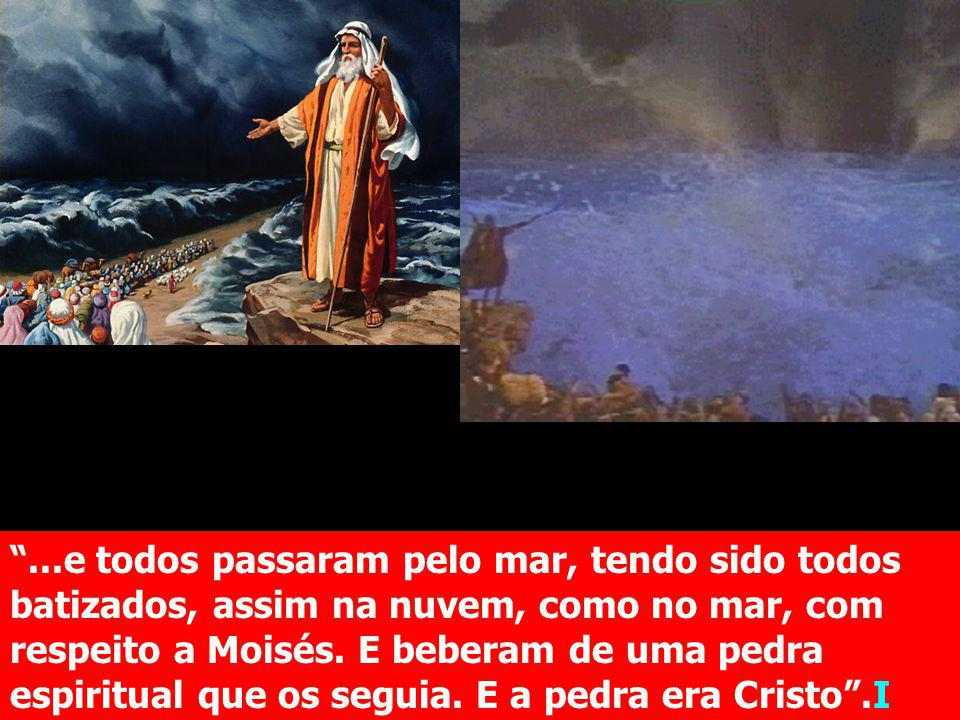 ...e todos passaram pelo mar, tendo sido todos batizados, assim na nuvem, como no mar, com respeito a Moisés. E beberam de uma pedra espiritual que os seguia. E a pedra era Cristo .I Cor. 10:1-4.