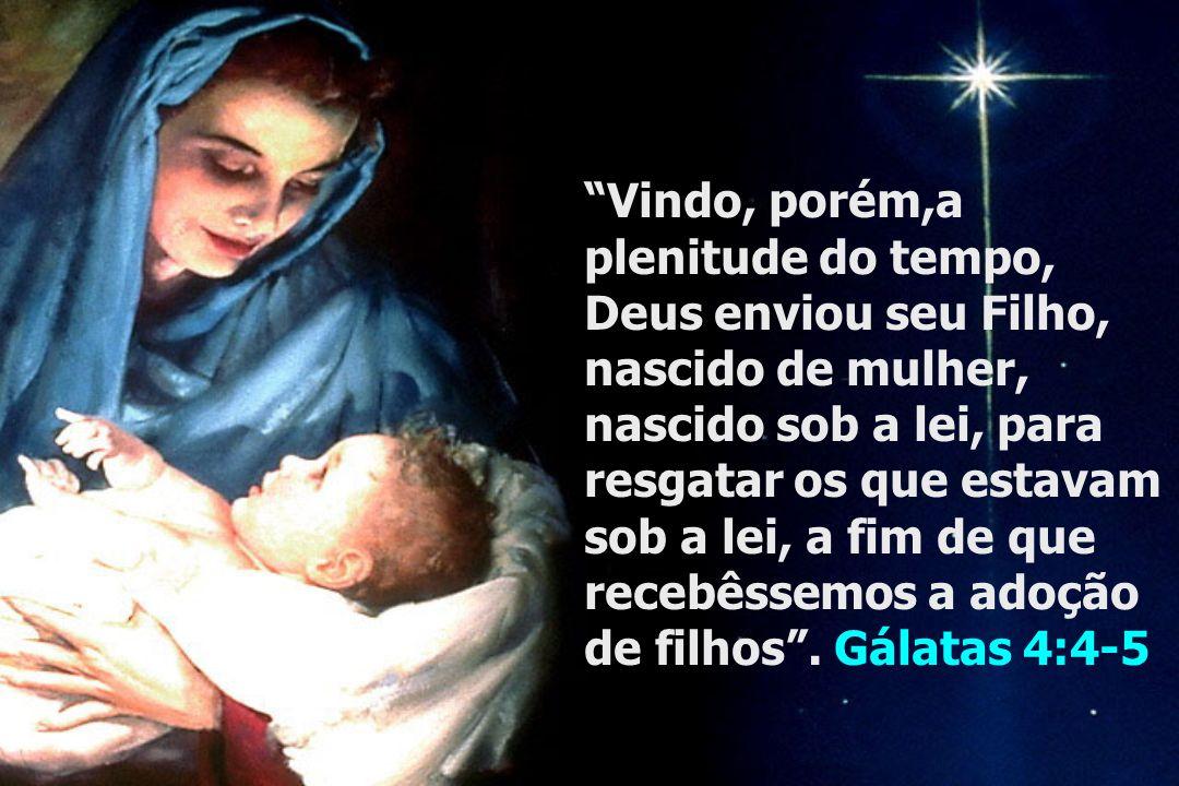 Vindo, porém,a plenitude do tempo, Deus enviou seu Filho, nascido de mulher, nascido sob a lei, para resgatar os que estavam sob a lei, a fim de que recebêssemos a adoção de filhos .