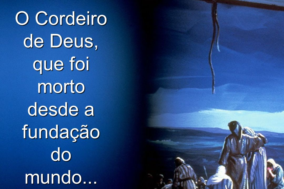 O Cordeiro de Deus, que foi morto desde a fundação do mundo...