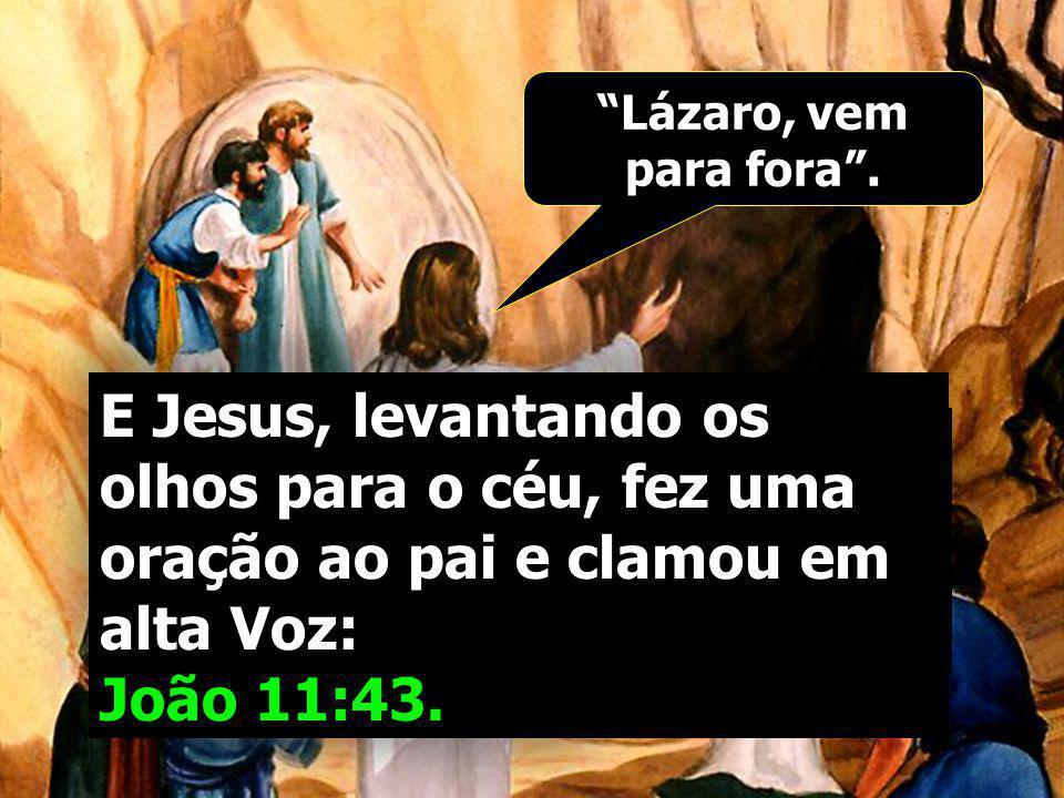 Lázaro, vem para fora . E Jesus, levantando os olhos para o céu, fez uma oração ao pai e clamou em alta Voz:
