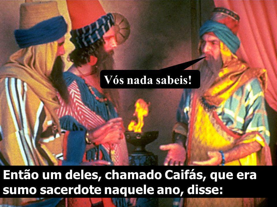 Vós nada sabeis! Então um deles, chamado Caifás, que era sumo sacerdote naquele ano, disse: