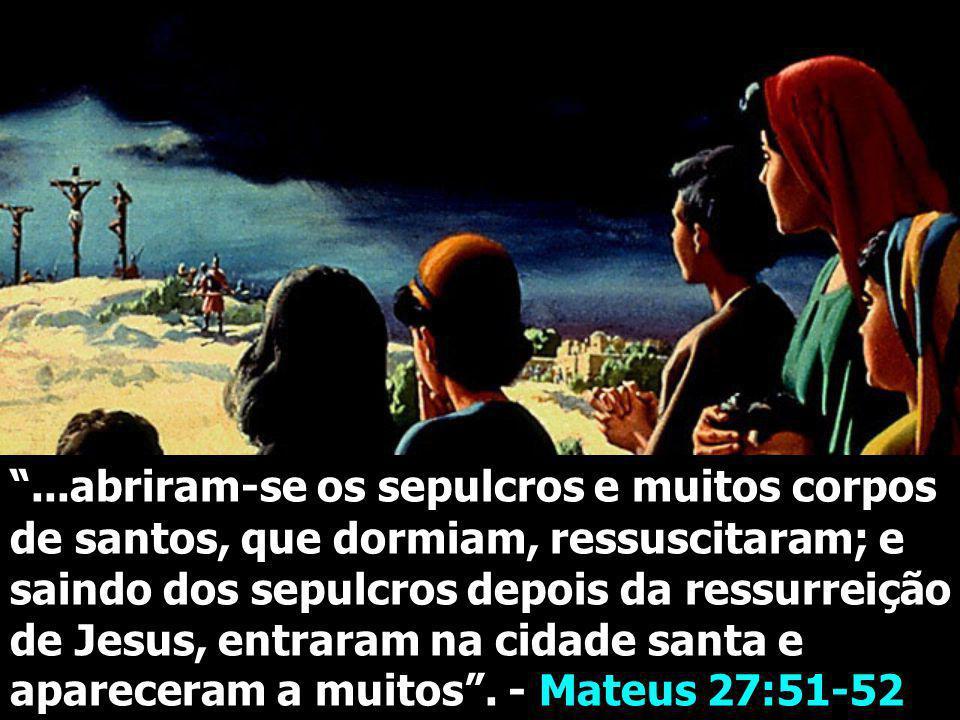 ...abriram-se os sepulcros e muitos corpos de santos, que dormiam, ressuscitaram; e saindo dos sepulcros depois da ressurreição de Jesus, entraram na cidade santa e apareceram a muitos .