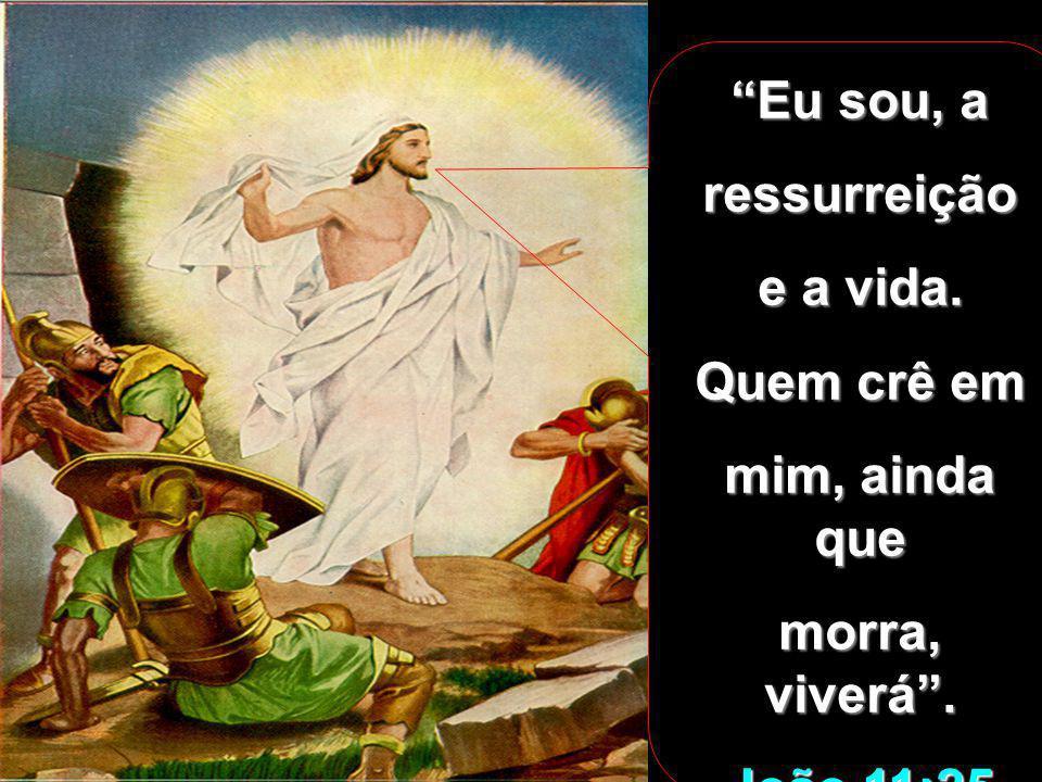 Eu sou, a ressurreição e a vida. Quem crê em mim, ainda que morra, viverá . João 11:25