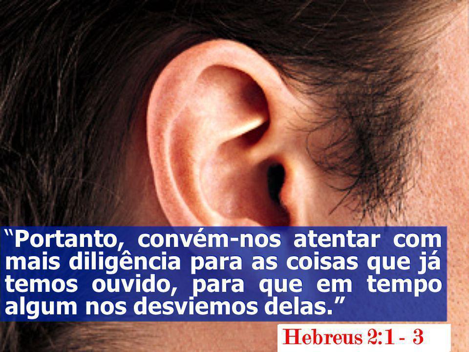 Portanto, convém-nos atentar com mais diligência para as coisas que já temos ouvido, para que em tempo algum nos desviemos delas.