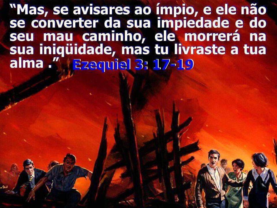 Mas, se avisares ao ímpio, e ele não se converter da sua impiedade e do seu mau caminho, ele morrerá na sua iniqüidade, mas tu livraste a tua alma .