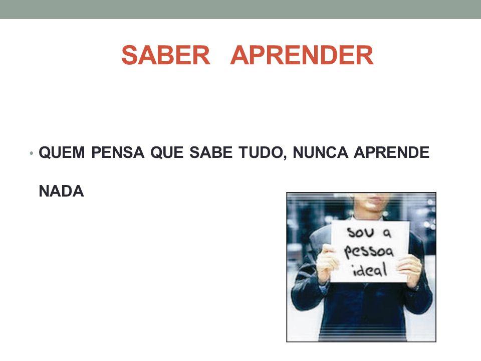 SABER APRENDER QUEM PENSA QUE SABE TUDO, NUNCA APRENDE NADA