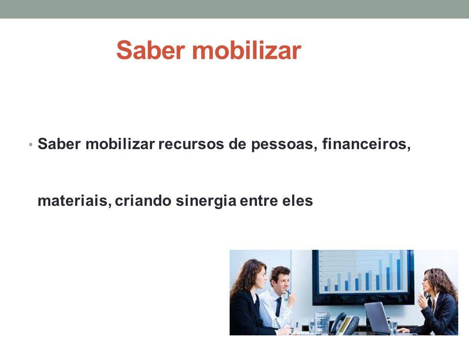 Saber mobilizar Saber mobilizar recursos de pessoas, financeiros, materiais, criando sinergia entre eles.