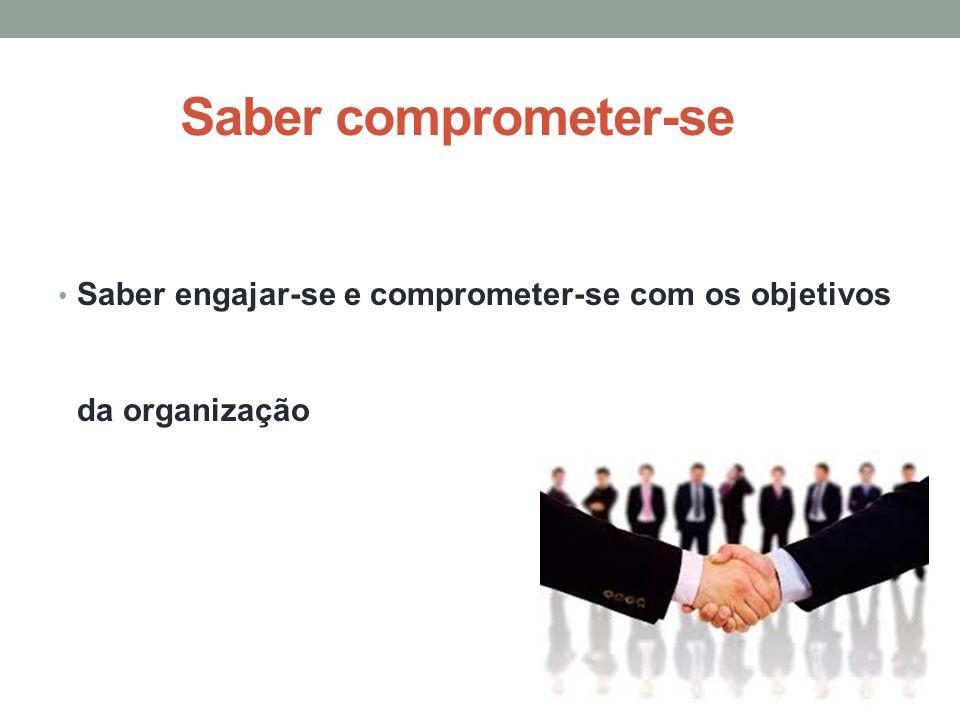 Saber comprometer-se Saber engajar-se e comprometer-se com os objetivos da organização