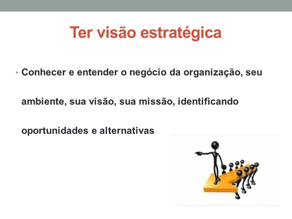 Ter visão estratégica Conhecer e entender o negócio da organização, seu ambiente, sua visão, sua missão, identificando oportunidades e alternativas.