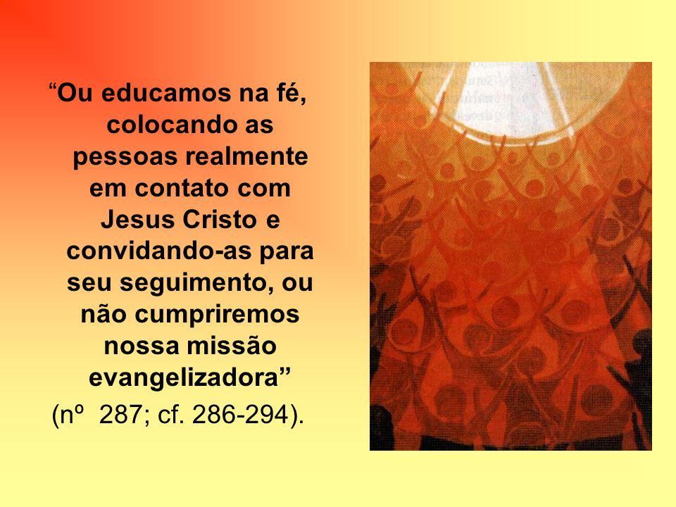 Ou educamos na fé, colocando as pessoas realmente em contato com Jesus Cristo e convidando-as para seu seguimento, ou não cumpriremos nossa missão evangelizadora