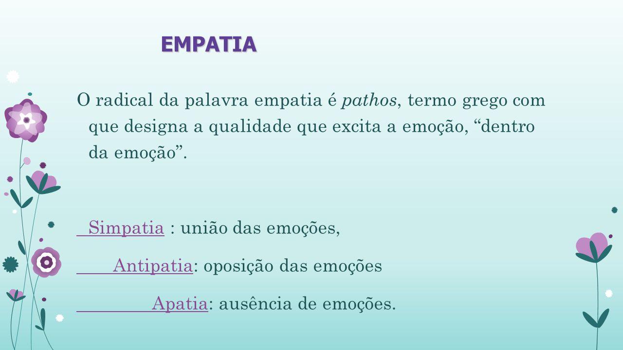 EMPATIA O radical da palavra empatia é pathos, termo grego com que designa a qualidade que excita a emoção, dentro da emoção .
