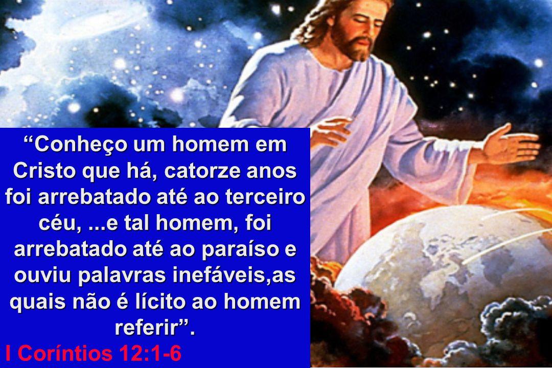 Conheço um homem em Cristo que há, catorze anos foi arrebatado até ao terceiro céu, ...e tal homem, foi arrebatado até ao paraíso e ouviu palavras inefáveis,as quais não é lícito ao homem referir .