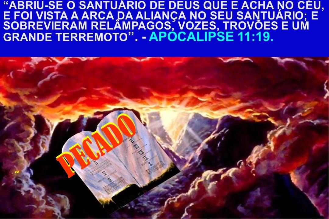 ABRIU-SE O SANTUÁRIO DE DEUS QUE E ACHA NO CÉU, E FOI VISTA A ARCA DA ALIANÇA NO SEU SANTUÁRIO; E SOBREVIERAM RELÂMPAGOS, VOZES, TROVÕES E UM GRANDE TERREMOTO . - APOCALIPSE 11:19.