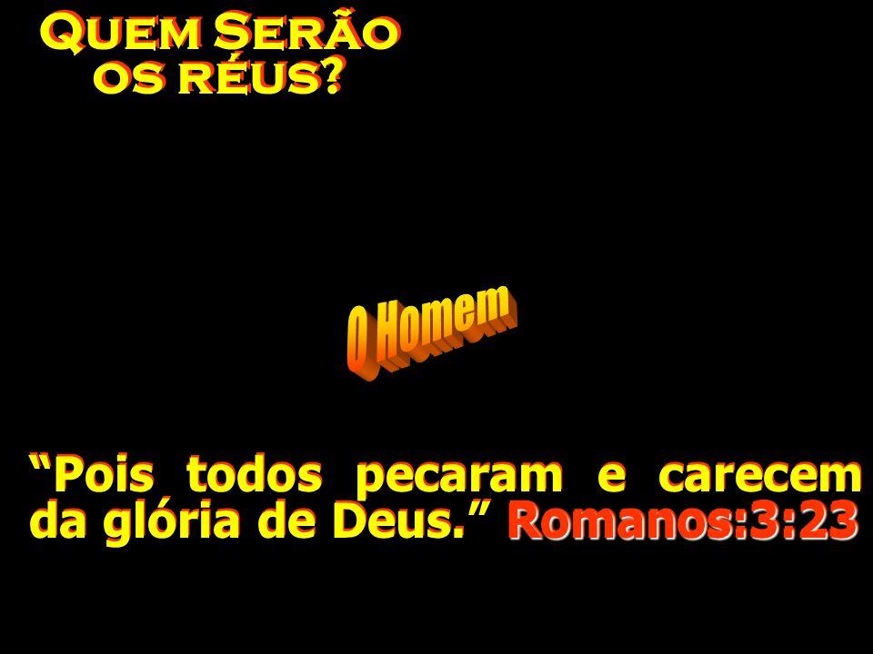 Quem Serão os réus O Homem Pois todos pecaram e carecem da glória de Deus. Romanos:3:23