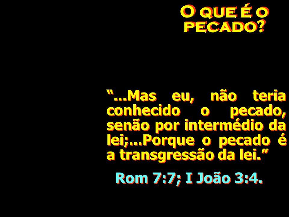 O que é o pecado ...Mas eu, não teria conhecido o pecado, senão por intermédio da lei;...Porque o pecado é a transgressão da lei.