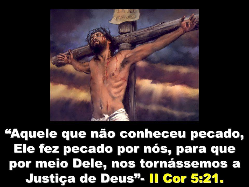 Aquele que não conheceu pecado, Ele fez pecado por nós, para que por meio Dele, nos tornássemos a Justiça de Deus - II Cor 5:21.