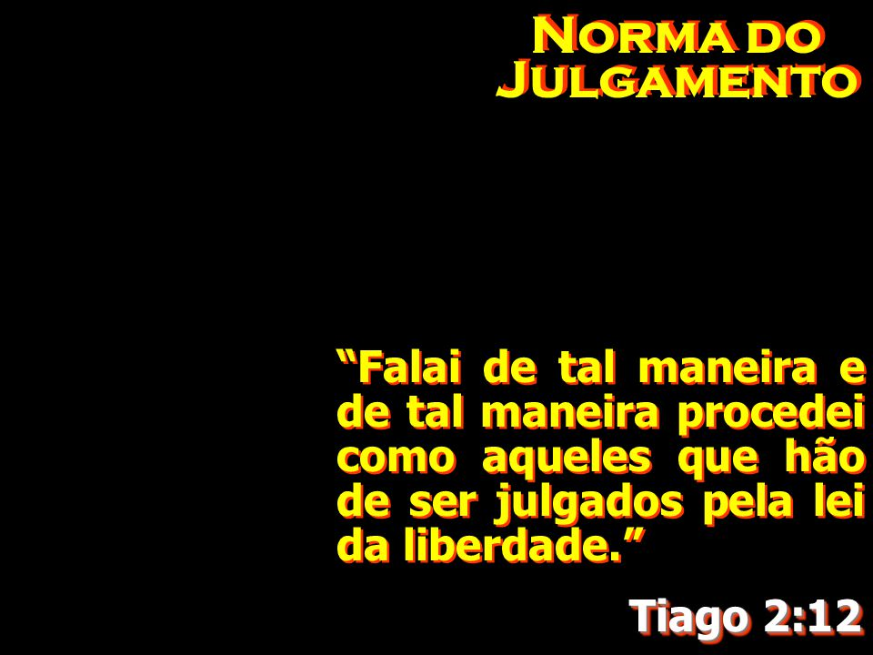 Norma do Julgamento Falai de tal maneira e de tal maneira procedei como aqueles que hão de ser julgados pela lei da liberdade.