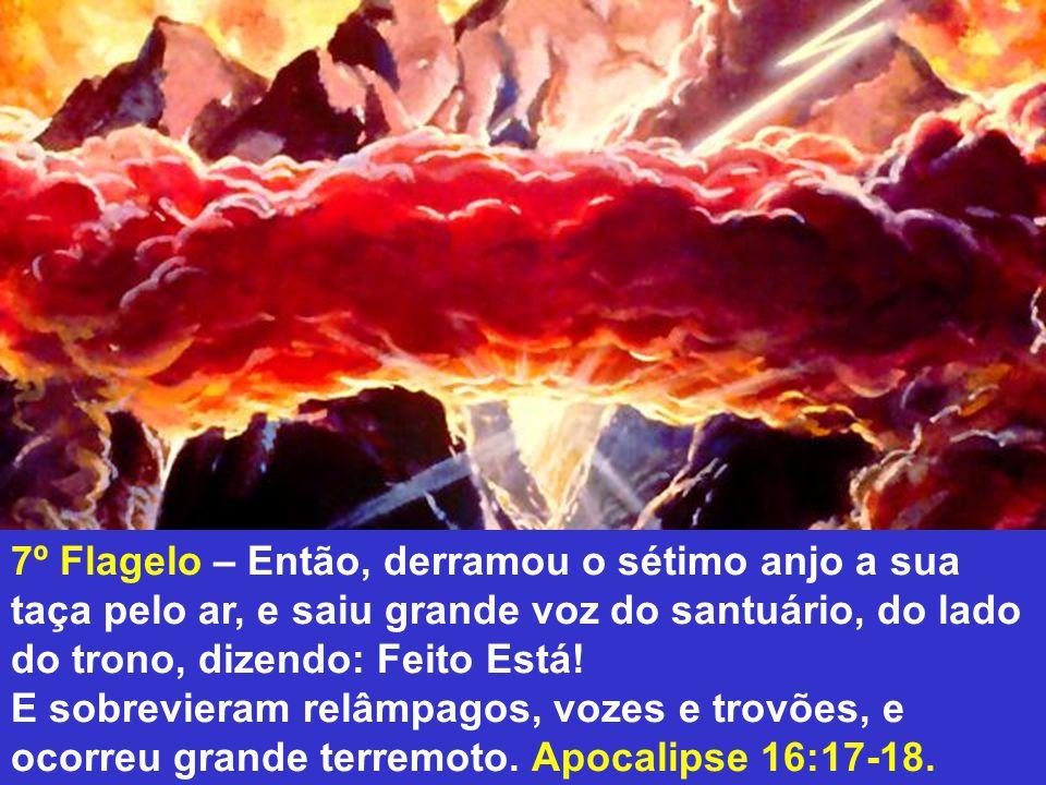 7º Flagelo – Então, derramou o sétimo anjo a sua taça pelo ar, e saiu grande voz do santuário, do lado do trono, dizendo: Feito Está!