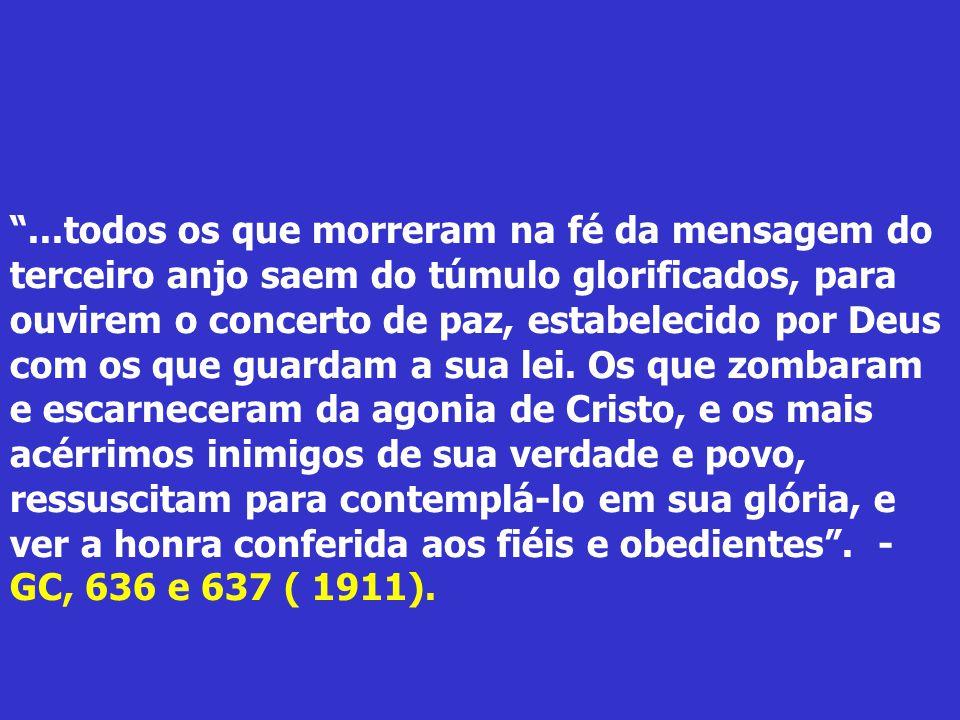 ...todos os que morreram na fé da mensagem do terceiro anjo saem do túmulo glorificados, para ouvirem o concerto de paz, estabelecido por Deus com os que guardam a sua lei.