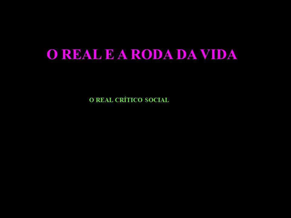 O REAL E A RODA DA VIDA O REAL CRÍTICO SOCIAL