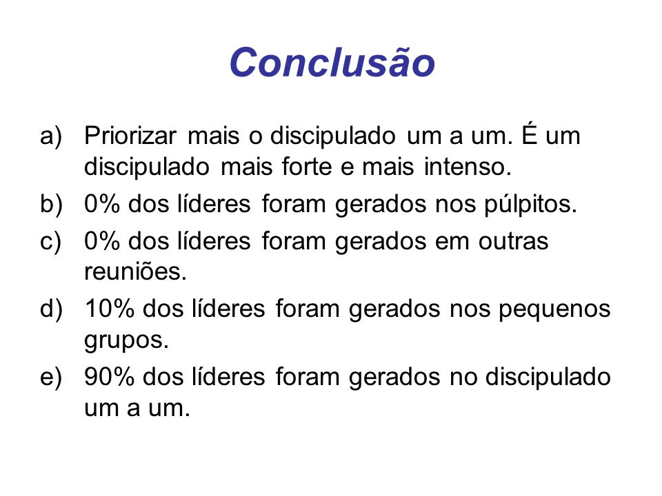 Conclusão Priorizar mais o discipulado um a um. É um discipulado mais forte e mais intenso. 0% dos líderes foram gerados nos púlpitos.
