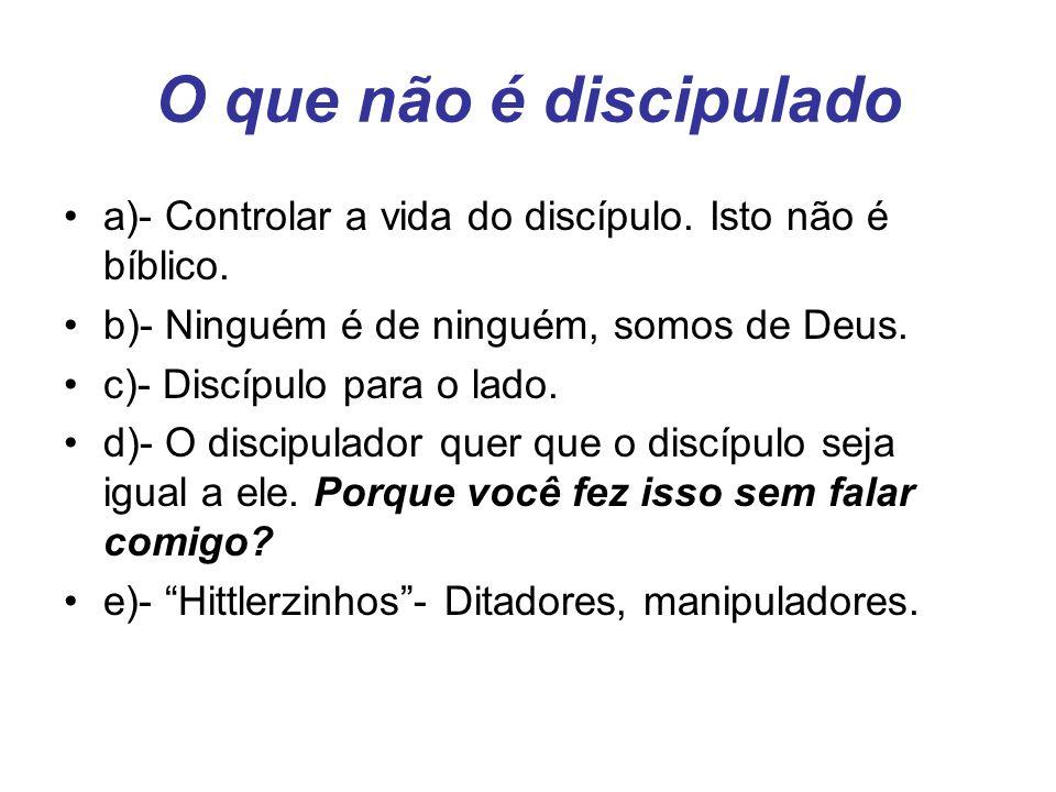 O que não é discipulado a)- Controlar a vida do discípulo. Isto não é bíblico. b)- Ninguém é de ninguém, somos de Deus.