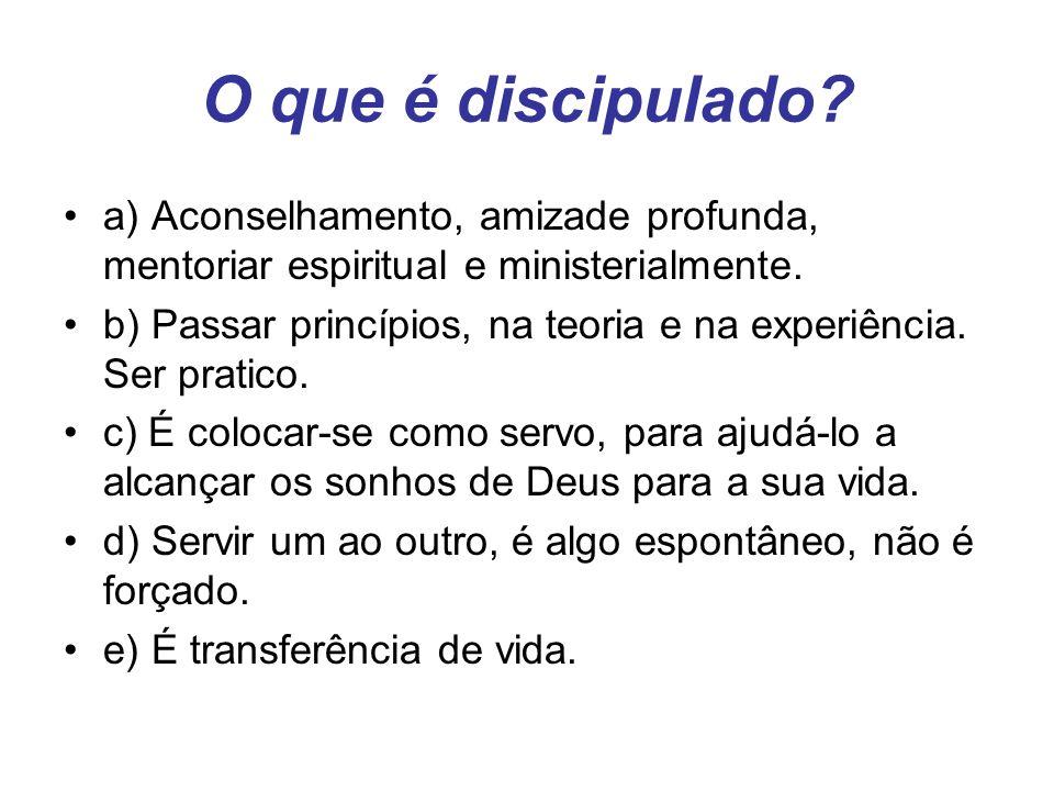 O que é discipulado a) Aconselhamento, amizade profunda, mentoriar espiritual e ministerialmente.