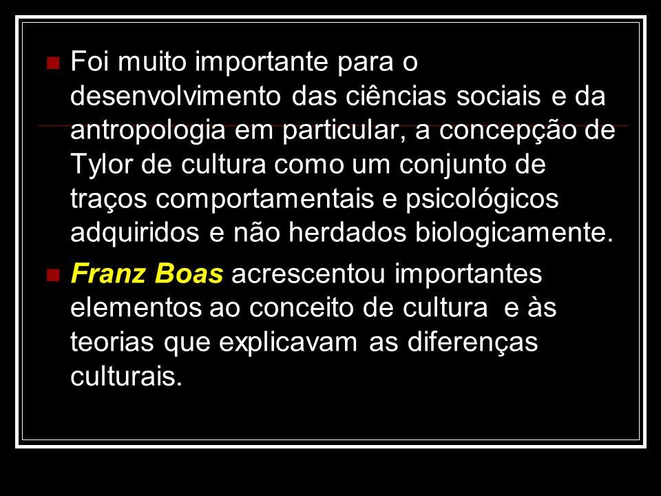 Foi muito importante para o desenvolvimento das ciências sociais e da antropologia em particular, a concepção de Tylor de cultura como um conjunto de traços comportamentais e psicológicos adquiridos e não herdados biologicamente.