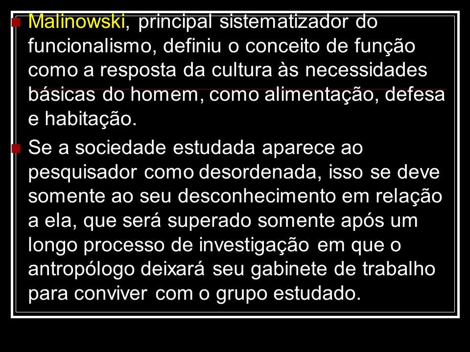 Malinowski, principal sistematizador do funcionalismo, definiu o conceito de função como a resposta da cultura às necessidades básicas do homem, como alimentação, defesa e habitação.